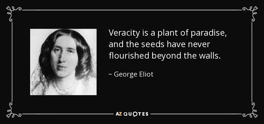 Veracity is a plant of paradise, and the seeds have never flourished beyond the walls. - George Eliot