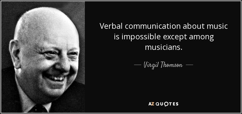 Verbal communication about music is impossible except among musicians. - Virgil Thomson
