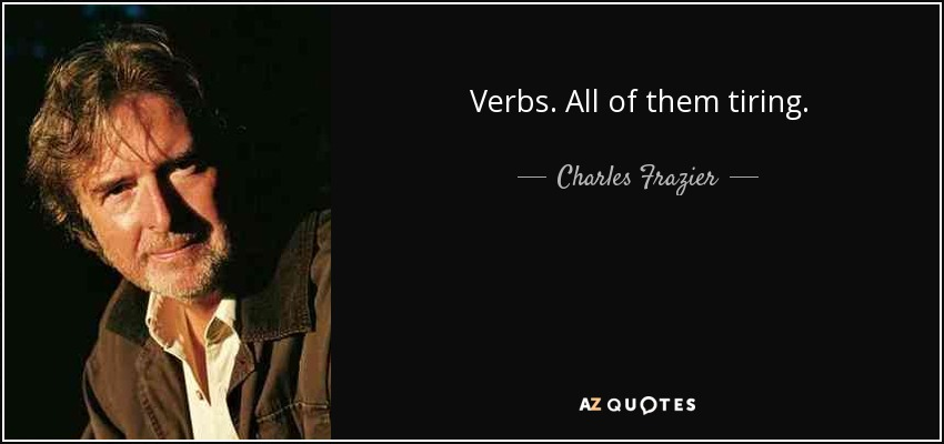 Verbs. All of them tiring. - Charles Frazier
