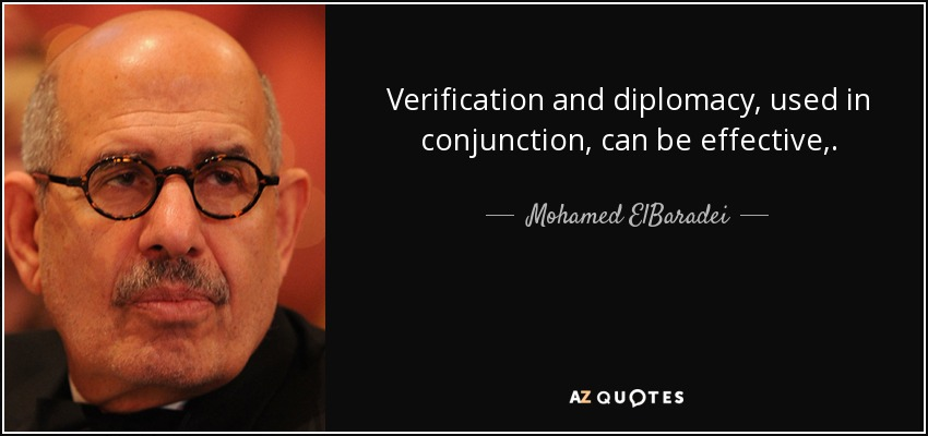 Verification and diplomacy, used in conjunction, can be effective,. - Mohamed ElBaradei