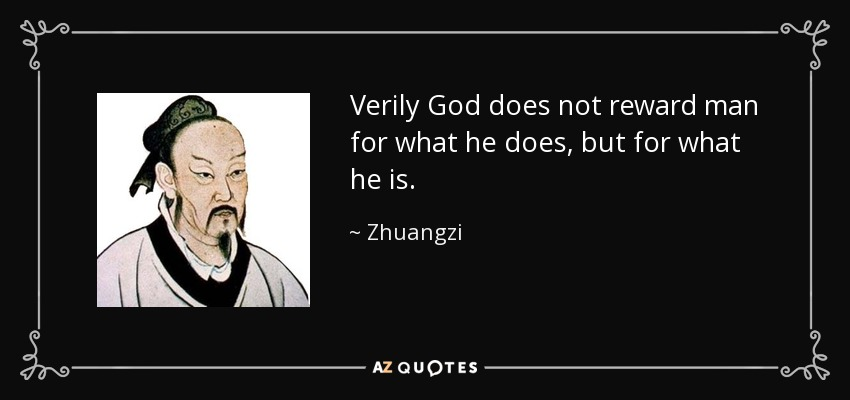 Verily God does not reward man for what he does, but for what he is. - Zhuangzi