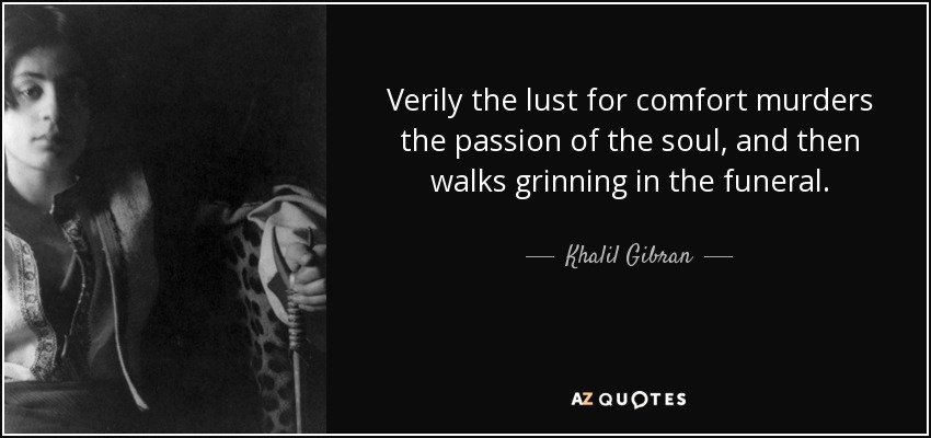 Verily the lust for comfort murders the passion of the soul, and then walks grinning in the funeral. - Khalil Gibran