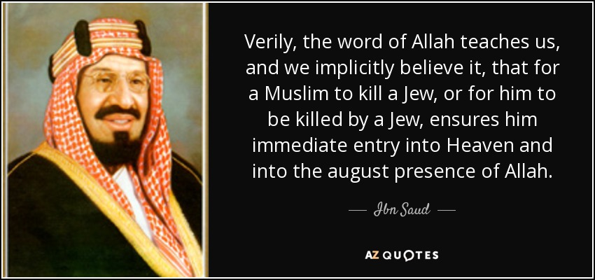 Verily, the word of Allah teaches us, and we implicitly believe it, that for a Muslim to kill a Jew, or for him to be killed by a Jew, ensures him immediate entry into Heaven and into the august presence of Allah. - Ibn Saud