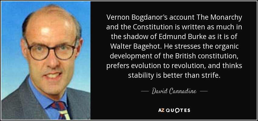 Vernon Bogdanor's account The Monarchy and the Constitution is written as much in the shadow of Edmund Burke as it is of Walter Bagehot. He stresses the organic development of the British constitution, prefers evolution to revolution, and thinks stability is better than strife. - David Cannadine