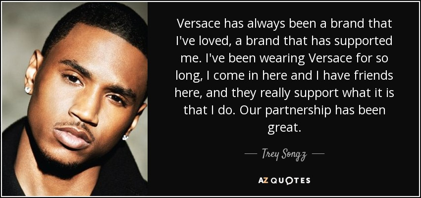 Versace has always been a brand that I've loved, a brand that has supported me. I've been wearing Versace for so long, I come in here and I have friends here, and they really support what it is that I do. Our partnership has been great. - Trey Songz