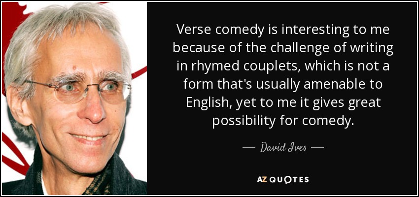 Verse comedy is interesting to me because of the challenge of writing in rhymed couplets, which is not a form that's usually amenable to English, yet to me it gives great possibility for comedy. - David Ives