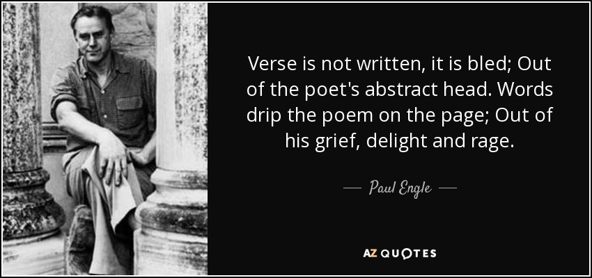 Verse is not written, it is bled; Out of the poet's abstract head. Words drip the poem on the page; Out of his grief, delight and rage. - Paul Engle