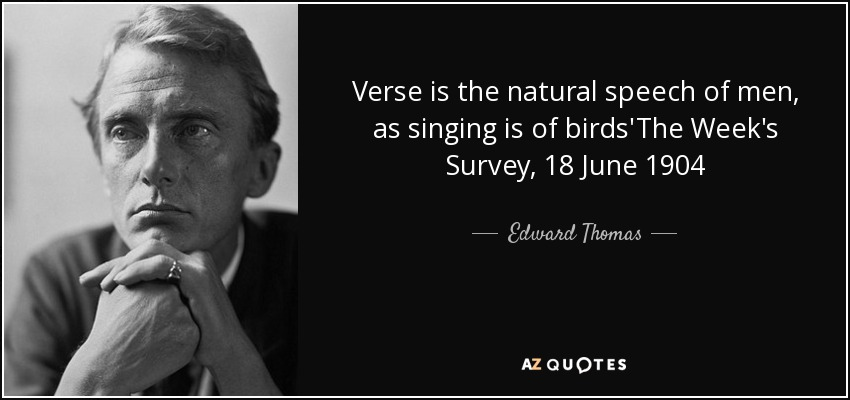 Verse is the natural speech of men, as singing is of birds'The Week's Survey, 18 June 1904 - Edward Thomas