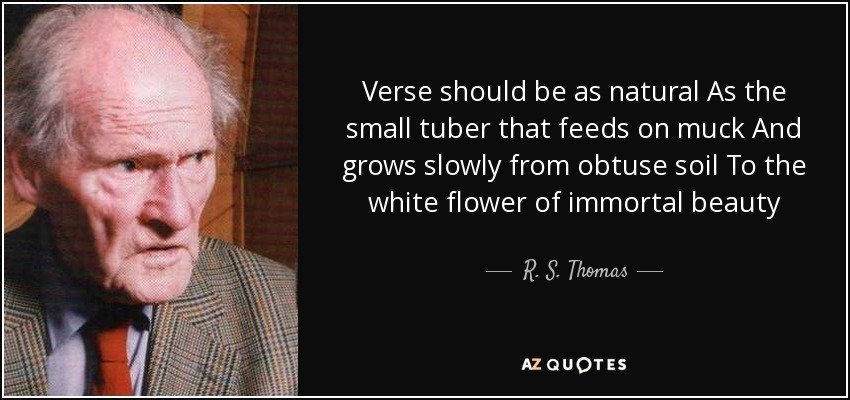 Verse should be as natural As the small tuber that feeds on muck And grows slowly from obtuse soil To the white flower of immortal beauty - R. S. Thomas