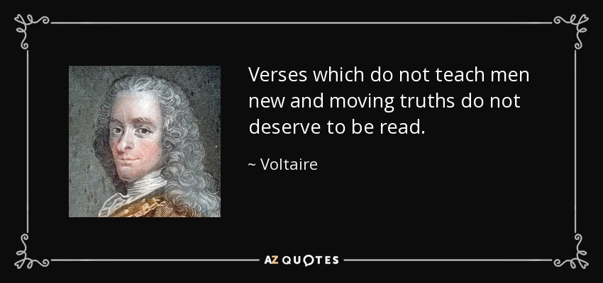 Verses which do not teach men new and moving truths do not deserve to be read. - Voltaire