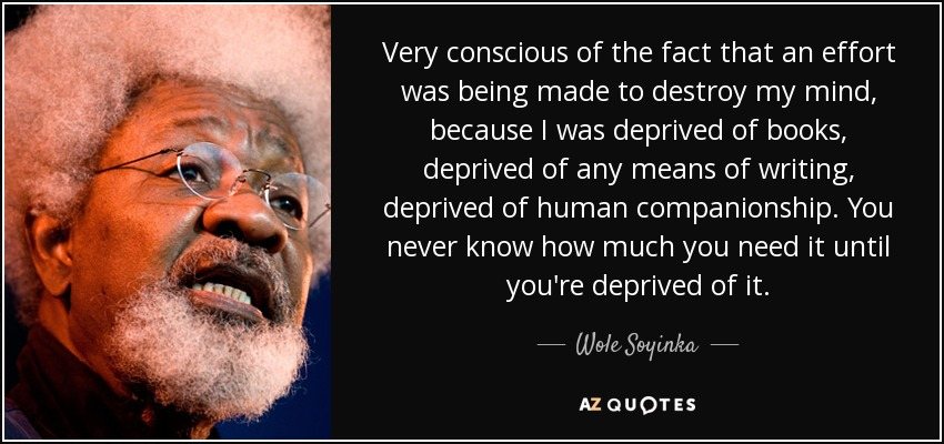 Very conscious of the fact that an effort was being made to destroy my mind, because I was deprived of books, deprived of any means of writing, deprived of human companionship. You never know how much you need it until you're deprived of it. - Wole Soyinka