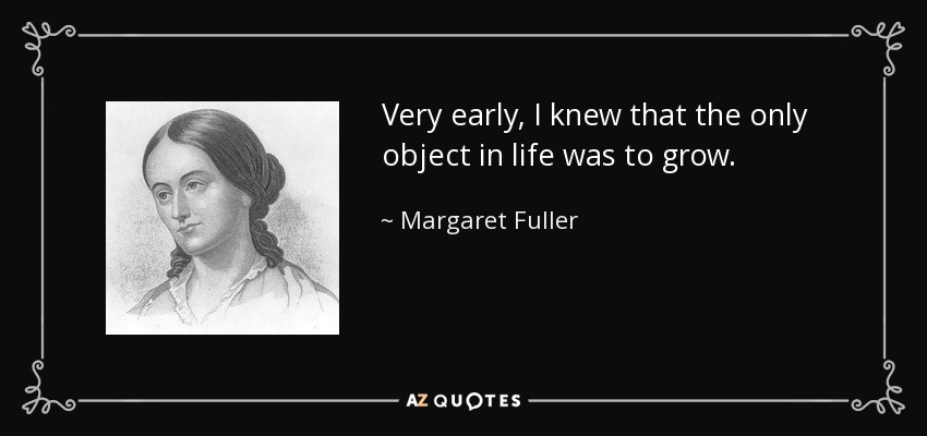 Very early, I knew that the only object in life was to grow. - Margaret Fuller
