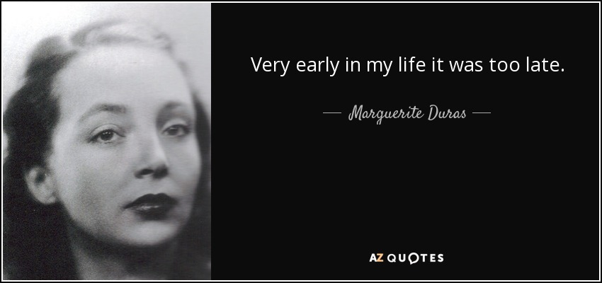 Very early in my life it was too late. - Marguerite Duras
