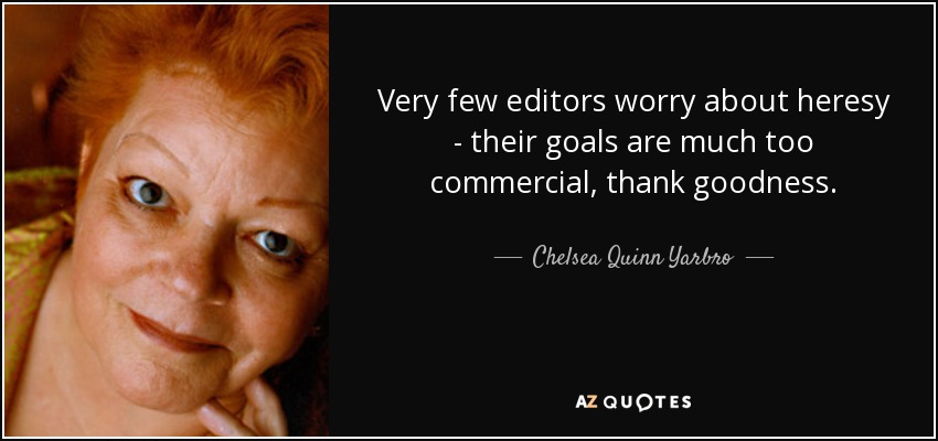 Very few editors worry about heresy - their goals are much too commercial, thank goodness. - Chelsea Quinn Yarbro
