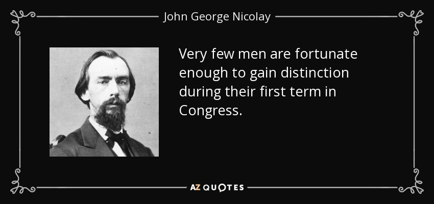 Very few men are fortunate enough to gain distinction during their first term in Congress. - John George Nicolay