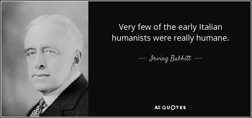 Very few of the early Italian humanists were really humane. - Irving Babbitt
