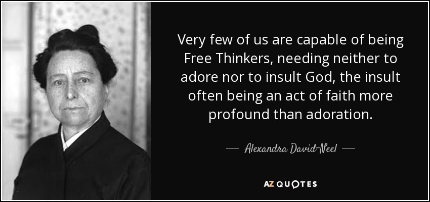 Very few of us are capable of being Free Thinkers, needing neither to adore nor to insult God, the insult often being an act of faith more profound than adoration. - Alexandra David-Neel