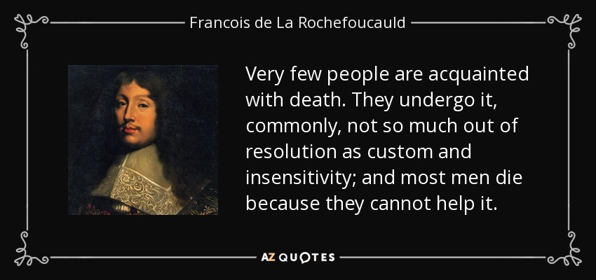 Very few people are acquainted with death. They undergo it, commonly, not so much out of resolution as custom and insensitivity; and most men die because they cannot help it. - Francois de La Rochefoucauld