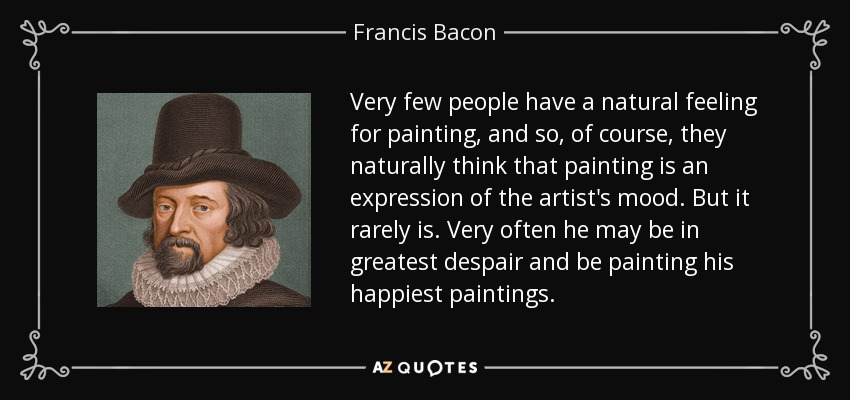 Very few people have a natural feeling for painting, and so, of course, they naturally think that painting is an expression of the artist's mood. But it rarely is. Very often he may be in greatest despair and be painting his happiest paintings. - Francis Bacon