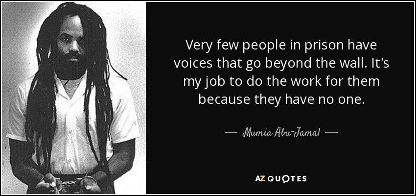 Very few people in prison have voices that go beyond the wall. It's my job to do the work for them because they have no one. - Mumia Abu-Jamal