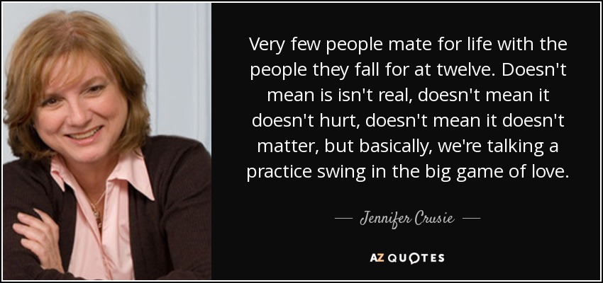 Very few people mate for life with the people they fall for at twelve. Doesn't mean is isn't real, doesn't mean it doesn't hurt, doesn't mean it doesn't matter, but basically, we're talking a practice swing in the big game of love. - Jennifer Crusie