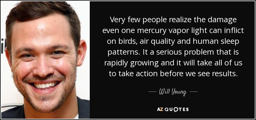 Very few people realize the damage even one mercury vapor light can inflict on birds, air quality and human sleep patterns. It a serious problem that is rapidly growing and it will take all of us to take action before we see results. - Will Young