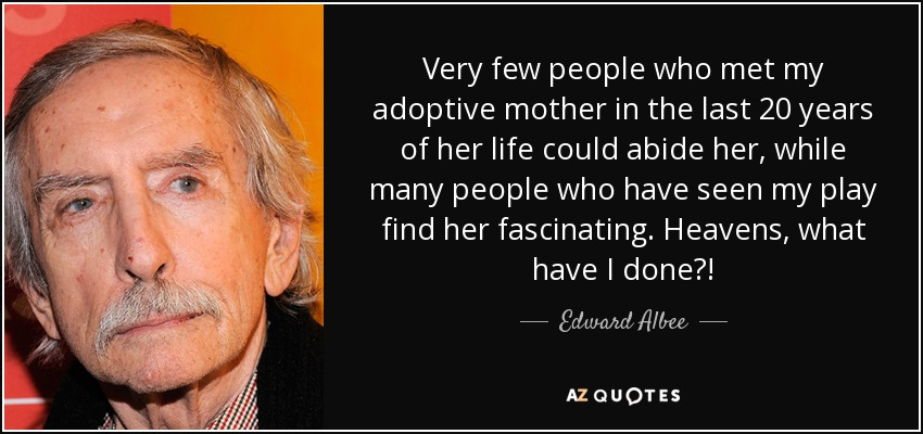 Very few people who met my adoptive mother in the last 20 years of her life could abide her, while many people who have seen my play find her fascinating. Heavens, what have I done?! - Edward Albee