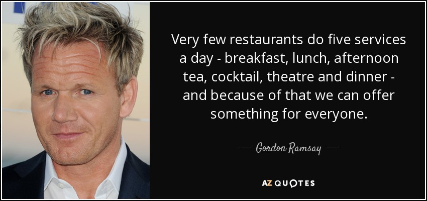 Very few restaurants do five services a day - breakfast, lunch, afternoon tea, cocktail, theatre and dinner - and because of that we can offer something for everyone. - Gordon Ramsay