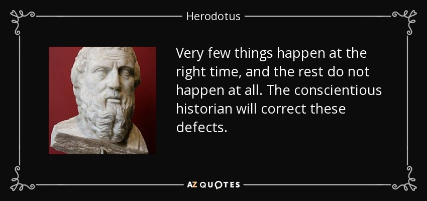 Very few things happen at the right time, and the rest do not happen at all. The conscientious historian will correct these defects. - Herodotus