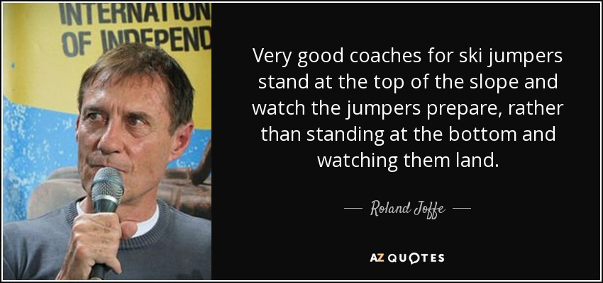 Very good coaches for ski jumpers stand at the top of the slope and watch the jumpers prepare, rather than standing at the bottom and watching them land. - Roland Joffe
