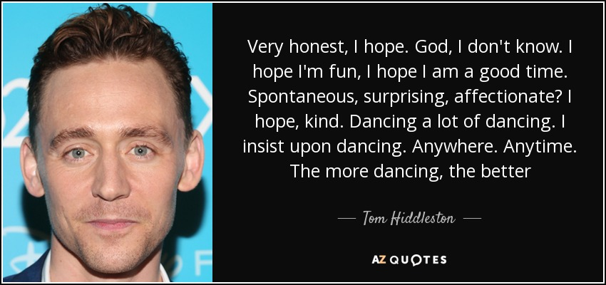Very honest, I hope. God, I don't know. I hope I'm fun, I hope I am a good time. Spontaneous, surprising, affectionate? I hope, kind. Dancing a lot of dancing. I insist upon dancing. Anywhere. Anytime. The more dancing, the better - Tom Hiddleston