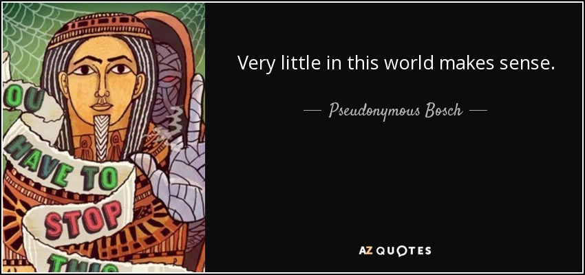 Very little in this world makes sense. - Pseudonymous Bosch