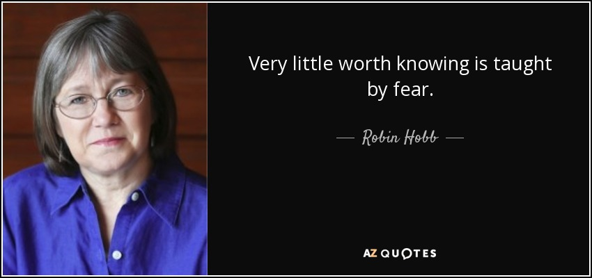 Very little worth knowing is taught by fear. - Robin Hobb