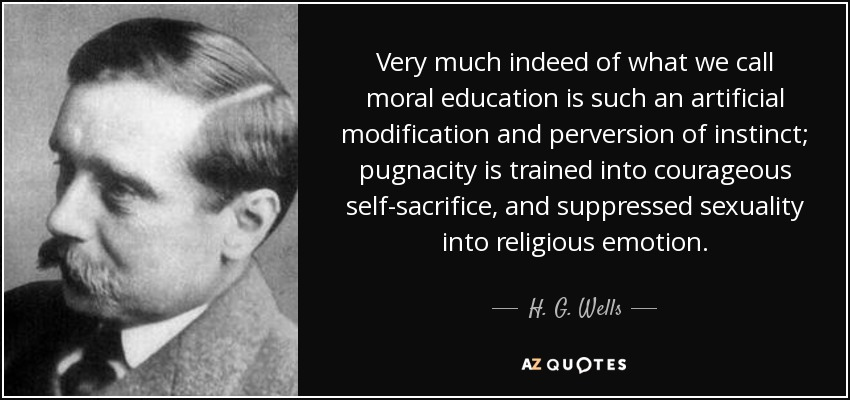 Very much indeed of what we call moral education is such an artificial modification and perversion of instinct; pugnacity is trained into courageous self-sacrifice, and suppressed sexuality into religious emotion. - H. G. Wells