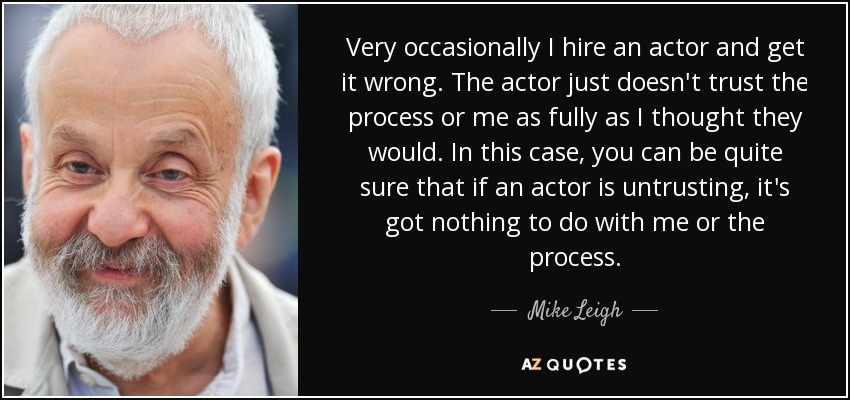 Very occasionally I hire an actor and get it wrong. The actor just doesn't trust the process or me as fully as I thought they would. In this case, you can be quite sure that if an actor is untrusting, it's got nothing to do with me or the process. - Mike Leigh
