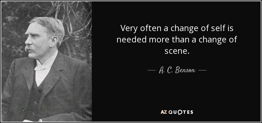 Very often a change of self is needed more than a change of scene. - A. C. Benson