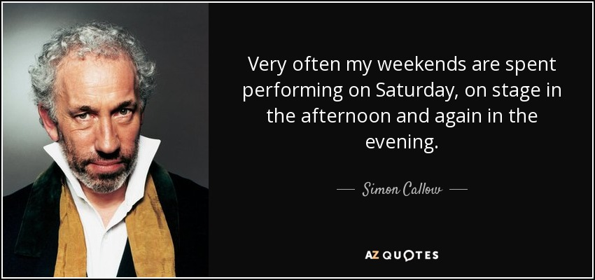Very often my weekends are spent performing on Saturday, on stage in the afternoon and again in the evening. - Simon Callow