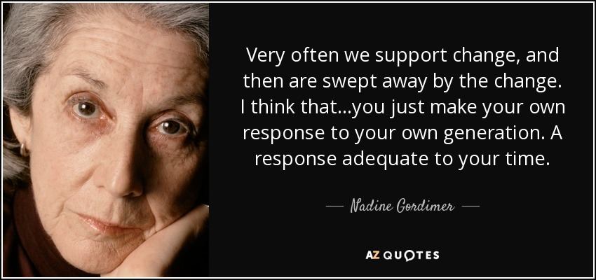 Very often we support change, and then are swept away by the change. I think that...you just make your own response to your own generation. A response adequate to your time. - Nadine Gordimer