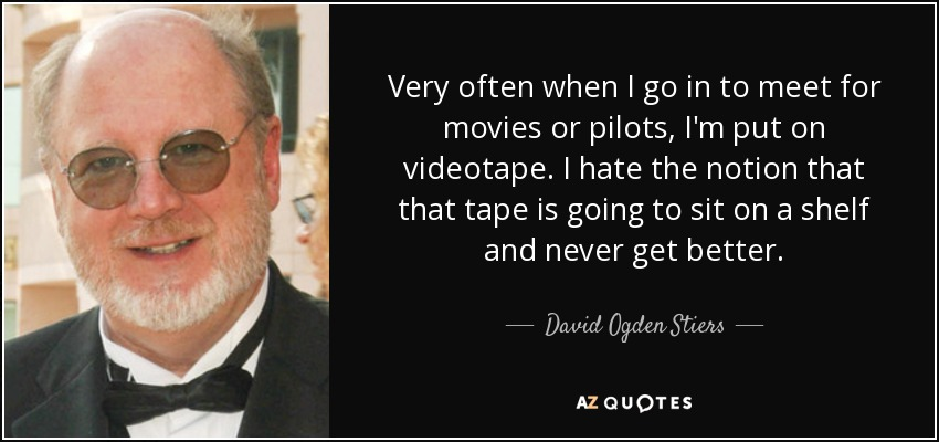 Very often when I go in to meet for movies or pilots, I'm put on videotape. I hate the notion that that tape is going to sit on a shelf and never get better. - David Ogden Stiers