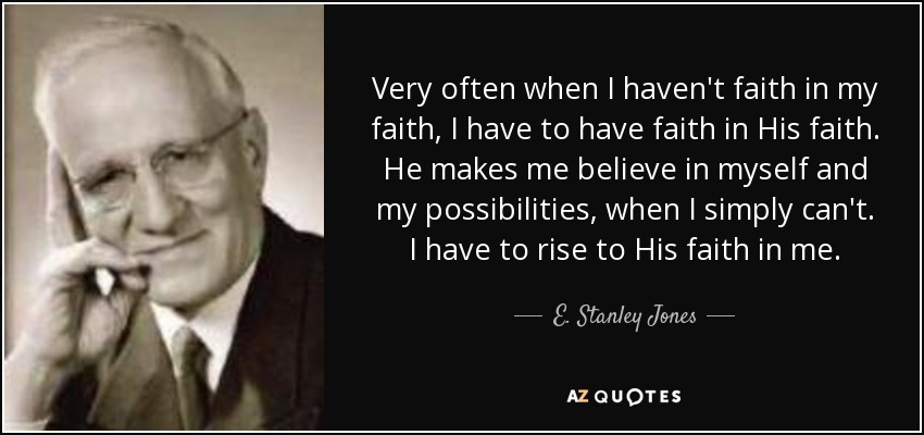 Very often when I haven't faith in my faith, I have to have faith in His faith. He makes me believe in myself and my possibilities, when I simply can't. I have to rise to His faith in me. - E. Stanley Jones