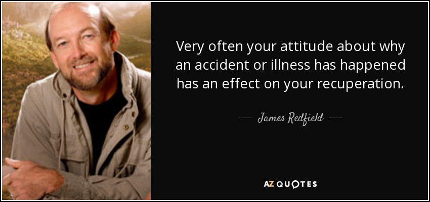 Very often your attitude about why an accident or illness has happened has an effect on your recuperation. - James Redfield