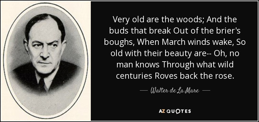 Very old are the woods; And the buds that break Out of the brier's boughs, When March winds wake, So old with their beauty are-- Oh, no man knows Through what wild centuries Roves back the rose. - Walter de La Mare