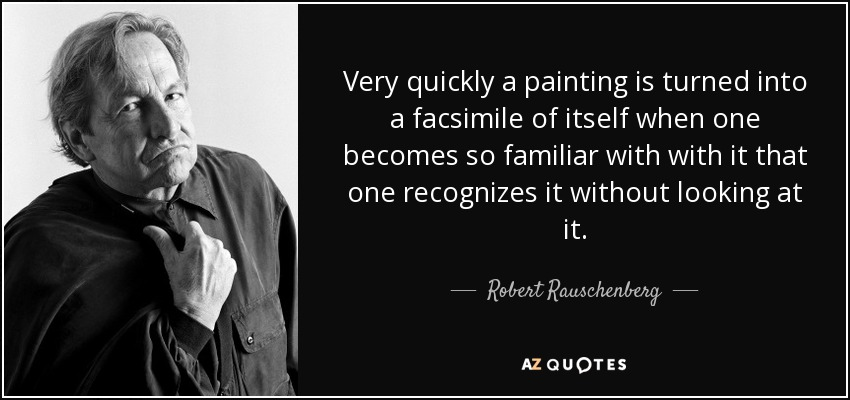 Very quickly a painting is turned into a facsimile of itself when one becomes so familiar with with it that one recognizes it without looking at it. - Robert Rauschenberg