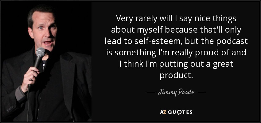 Very rarely will I say nice things about myself because that'll only lead to self-esteem, but the podcast is something I'm really proud of and I think I'm putting out a great product. - Jimmy Pardo