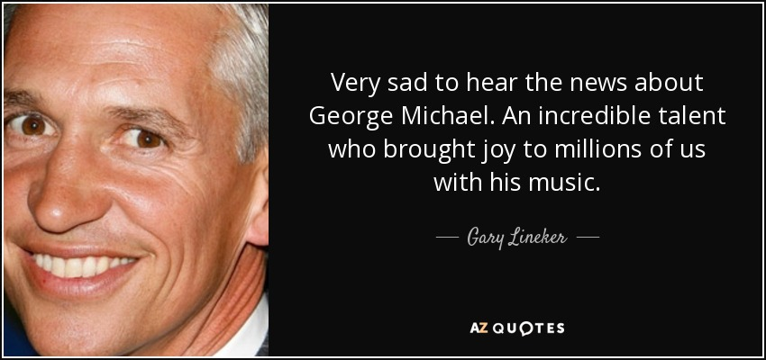 Very sad to hear the news about George Michael. An incredible talent who brought joy to millions of us with his music. - Gary Lineker