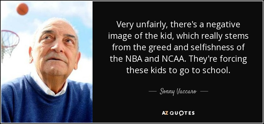 Very unfairly, there's a negative image of the kid, which really stems from the greed and selfishness of the NBA and NCAA. They're forcing these kids to go to school. - Sonny Vaccaro