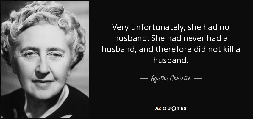 Very unfortunately, she had no husband. She had never had a husband, and therefore did not kill a husband. - Agatha Christie