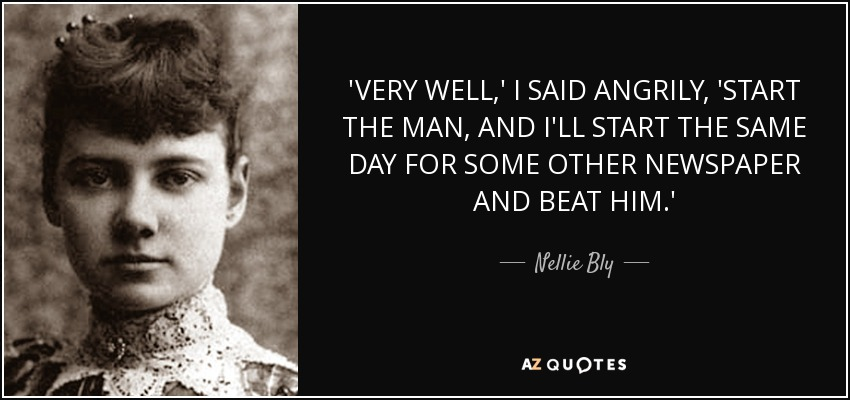 'VERY WELL,' I SAID ANGRILY, 'START THE MAN, AND I'LL START THE SAME DAY FOR SOME OTHER NEWSPAPER AND BEAT HIM.' - Nellie Bly