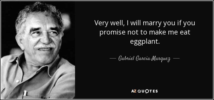 Very well, I will marry you if you promise not to make me eat eggplant. - Gabriel Garcia Marquez