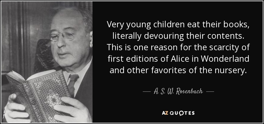 Very young children eat their books, literally devouring their contents. This is one reason for the scarcity of first editions of Alice in Wonderland and other favorites of the nursery. - A. S. W. Rosenbach